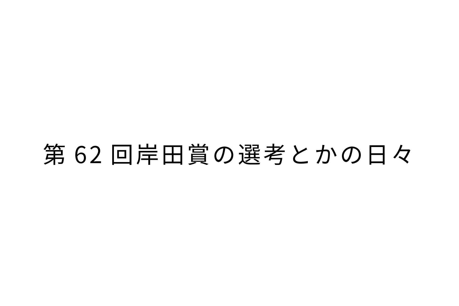 第62回岸田賞の選考とかの日々